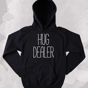 Funny Hug Dealer Sweatshirt Clothing Hugging Sarcastic Sarcasm Tumblr Hoodie