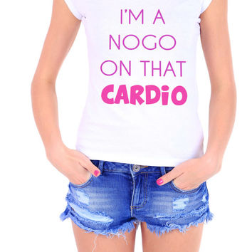 Im a Nogo On That Cardio Womens Gym Tshirt - Ladies Workout T-shirt - Working out - Running Funny Gym Motivation Tshirt - Crossfit Gear 2265