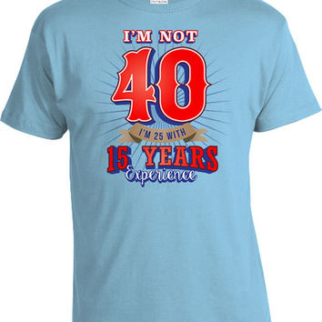 40th Birthday T Shirt Funny Birthday Gift Ideas For Him Custom Age Bday I'm Not 40 I'm 25 With 15 Years Experience Mens Ladies Tee DAT-524