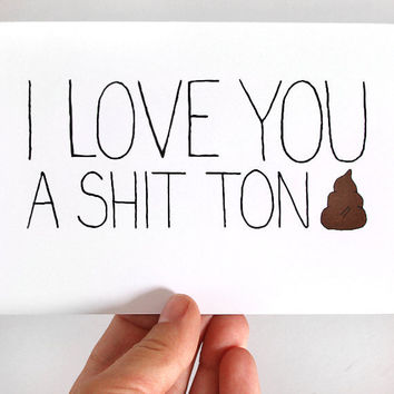 Funny I Love You Card. I Love You A Shit Ton. Mature Card.