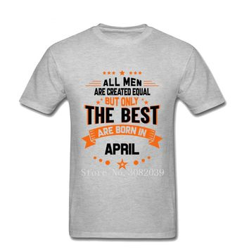 All Men Are Created Equal But Only The Best Are Born in April Tees
