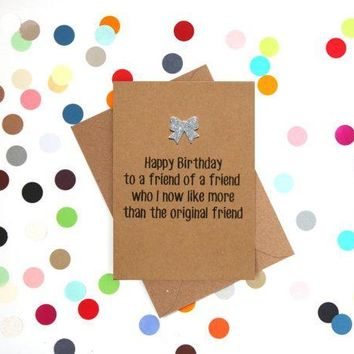 To A Friend Of A Friend That I Now Like Better Funny Happy Birthday Card FREE SHIPPING
