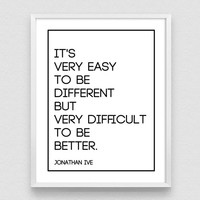 It's very easy to be different, but very difficult to be better, Jonathan Ive, Inspirational Print, Motivation poster, Printable Typography