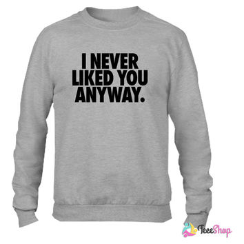 I Never Liked You Anyway Crewneck sweatshirtt