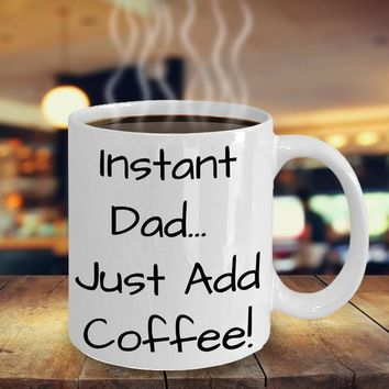 Funny Coffee Mug For Dads, Dad Birthday Gift, Gift For Men, Husband Gift, Ceramic Cup, Hilarious Dad Mug, Instant Dad... Just Add Coffee