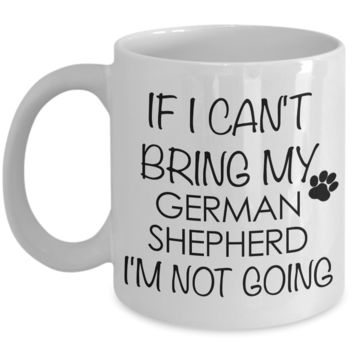 German Shepherd - If I Can't Bring My German Shepherd I'm Not Going Coffee Mug