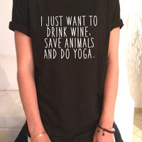 I just want to drink wine save animals and do yoga T Shirt Unisex womens gifts girls tumblr funny slogan fangirls shirt daughter cute gifts