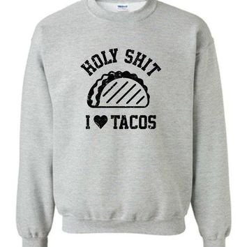 Holy Sh!t I Love Tacos Burritos Nachos Mexican Food Inspired Hot Funny Crewneck Sweater Sweatshirt Hoodie Mens Ladies Cool Hoodie Mlg 1115