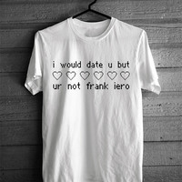 I Would Date You But You're Not Frank Iero T-shirt
