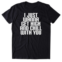 I Just Wanna Get High And Chill With You Shirt Funny Weed Stoner Marijuana Smoker Chilling Blazing 420 Pot Tumblr T-shirt