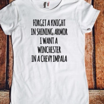 Forget a knight in shining armor I want a Winchester in a chevy Impala, sassy tshirt, Supernatural, Sam, Dean, Tumblr, Bobby, Castiel