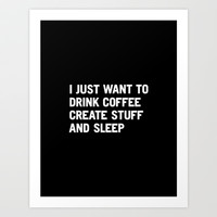 I just want to drink coffee create stuff and sleep Art Print by WORDS BRAND™