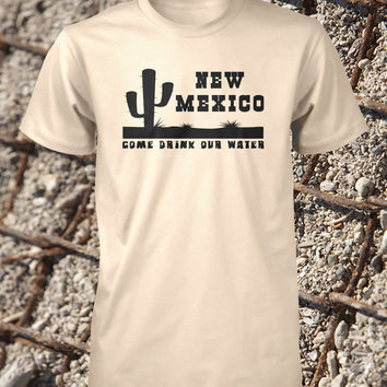 New Mexico Shirt Funny Large Guys Shirt Come Drink Our Water Old Mexico Mens XL Ladies Small Womens Boys Medium Girls Tshirt 2X 3XL 4XL