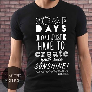 Limited Edition - Some Days You Just Have To Create Your Own Sunshine
