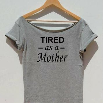 Tired as a Mother t-shirt crewneck or off shoulder, mom life tees motherhood sarcastic shirt, funny tshirts, mommy is tired tshirt