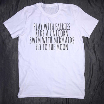 Play With Fairies Ride A Unicorn Swim With Mermaids Fly To The Moon Tee Slogan Tumblr Girly T-shirt