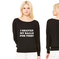 I Shaved my Balls for this Funny Party Design women's long sleeve tee