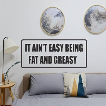It ain't easy being fat and greasy Vinyl Wall Decal - Removable