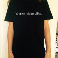 lol ur not michael clifford Black TShirt Unisex fangirls top shirt girls gifts funny tumblr instagram blogger fashion gifts teens teenagers
