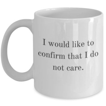 Sarcastic Coffee Mug: I Would Like To Confirm That I Do Not Care. - Funny Coffee Mug - Birthday Gift - Gifts for Men - Funny Gift - Perfect Gift for Brother, Sister, Best Friend, Cousin, Mother, Father, Coworker, Roommate
