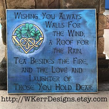 Wishing You Always, Wall for the Wind, a Roof for the Rain, Tea Beside the Fire & the Love of Those You Hold Dear. Celtic Home Decor Sign