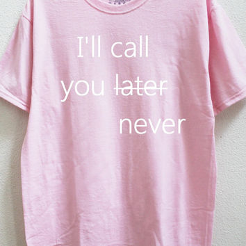 I'll call you later never unisex shirt (More colors and sizes available)
