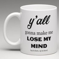 Y'ALL GONNA MAKE ME LOSE MY MIND UP IN HERE Coffee Mug Tea Cup Funny Humor Gift