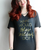 What Would Blair Waldorf Do / black and gold foil vneck shirt - gossip girl quote - inspirational mug - gift - chuck bass - tshirt