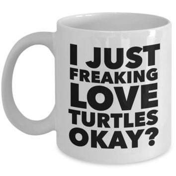 Funny Turtle Lover Coffee Mug - I Just Freaking Love Turtles Okay? Ceramic Coffee Cup