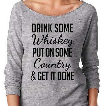 Drink some whiskey put on some country and get it done, off shoulder, gift, sweater, sweatshirt comfy, festival, music, song, concert
