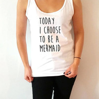 Today i choose to be a mermaid Tank Top for womens sassy cute  gifts saying girls teens funny slogan teen clothes   cami mermaids