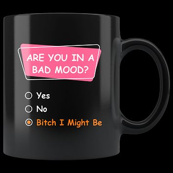 Are You In A Bad Mood? Bitch I Might Be, Funny 11oz. Ceramic Black Mug, Coworker Gift