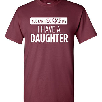 You can't scare me; I have a daughter tee shirt. daddy shirt Funny tshirt father tshirt father's day humor funny dad tshirt dad tee TH-059