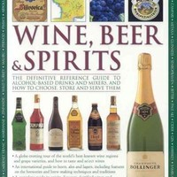 The Illustrated Encyclopedia of Wine, Beer & Spirits: The Definitive Reference Guide to Alcohol-based Drinks And Mixers, And How to Choose, Store And Serve Them