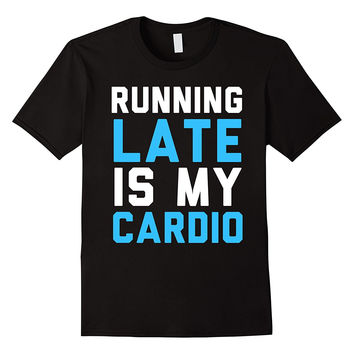 Running Late Is My Cardio T-Shirt Funny Quote Shirt