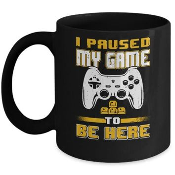 I Paused My Game To Be Here Funny Video Gamer Mug