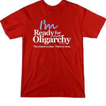 I'm ready for Oligarchy Men's Tee