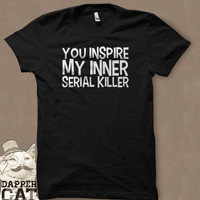 You Inspire My Inner Serial Killer Myself T-Shirt