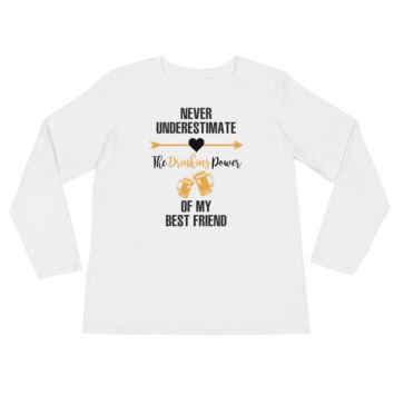 Never Underestimate The Drinking Power Of My Best Friend - Ladies' Long Sleeve T-Shirt
