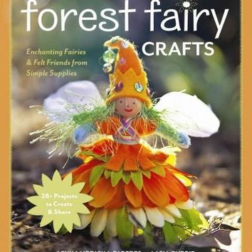 Forest Fairy Crafts: Enchanting Fairies & Felt Friends from Simple Supplies, 28+ Projects to Create & Share
