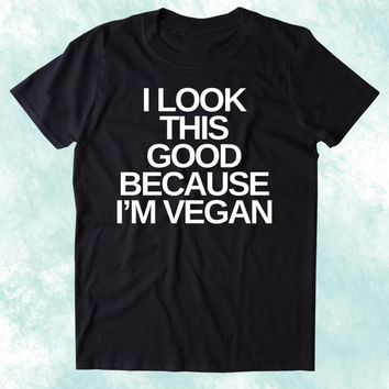 I Look This Good Because I'm A Vegan Shirt Veganism Plant Based Diet Animal Right Activist Clothing Tumblr T-shirt