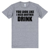 YOU LOOK LIKE YOU NEED ANOTHER DRINK | T-Shirt | SKREENED