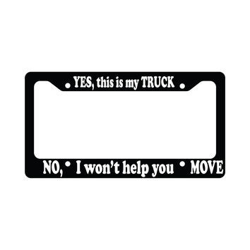 Yes This Is My Truck No I Won't Help You Move Funny Auto License Plate Frame