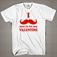 I MUSTACHE YOU TO BE MY VALENTINE  Mens and Women T-Shirt Available Color Black And White