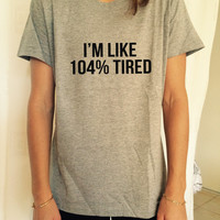 I'm like 104% Tired T Shirt Unisex womens gifts girls tumblr funny slogan fangirls shirt daughter gift cute gifts birthday teens teenager
