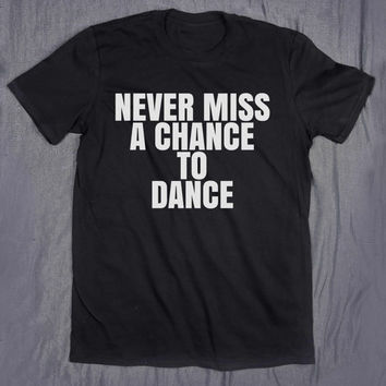 Never Miss A Chance To Dance Slogan Dancing Dancer Tee Tumblr T-shirt