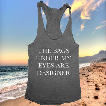 the bags under my eyes are designer tank top funny women ladies lady tops fitness yoga crossfit training workout gym summer cool