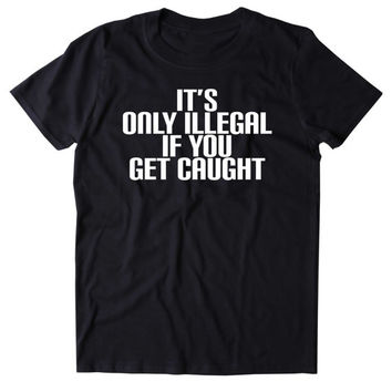 It's Only Illegal If You Get Caught Shirt Funny Weed Marijuana Dope Party Drugs Rave Tumblr T-shirt