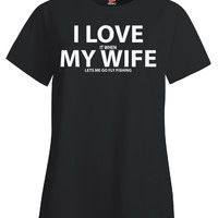 I Love It When My Wife Lets Me Go Fly Fishing - Ladies T Shirt