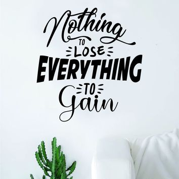 Nothing to Lose Everything to Gain Quote Wall Decal Sticker Bedroom Room Art Vinyl Inspirational Motivational Kids Teen Gym Fitness Adventure Good Vibes